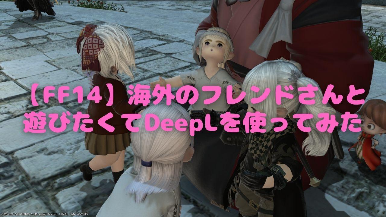 【FF14】海外のフレンドさんと遊びたくてDeepLを使ってみた